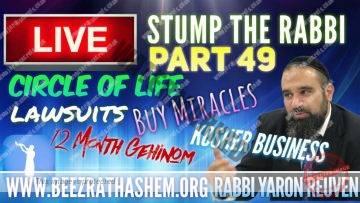 STUMP THE RABBI PART (49) Circle Of Life, 12 Month GEHINOM, KOSHER Business, LAWSUITS, Buy MIRACLES