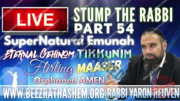 STUMP THE RABBI (54) SuperNatural Emunah, TIKKUNIM, Eternal Gehinom, FLIRTING, Orphaned AMEN, MaAser